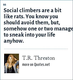 T.R. Threston: Social climbers are a bit like rats. You know you should avoid them, but, somehow one or two manage to sneak into your life anyhow.