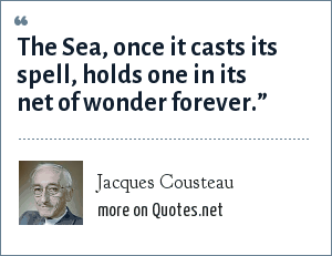 """Jacques Cousteau: The Sea, once it casts its spell, holds one in its net of wonder forever."""""""