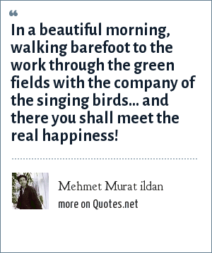 Mehmet Murat ildan: In a beautiful morning, walking barefoot to the work through the green fields with the company of the singing birds... and there you shall meet the real happiness!
