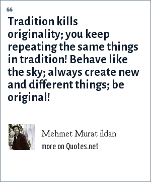 Mehmet Murat ildan: Tradition kills originality; you keep repeating the same things in tradition! Behave like the sky; always create new and different things; be original!