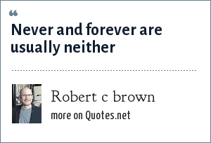 Robert c brown: Never and forever are usually neither