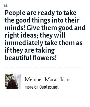 Mehmet Murat ildan: People are ready to take the good things into their minds! Give them good and right ideas; they will immediately take them as if they are taking beautiful flowers!