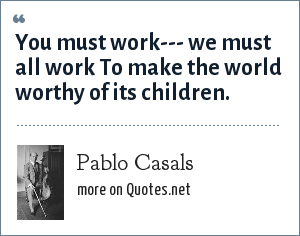 Pablo Casals: You must work--- we must all work To make the world worthy of its children.