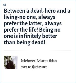 Mehmet Murat ildan: Between a dead-hero and a living-no one, always prefer the latter, always prefer the life! Being no one is infinitely better than being dead!