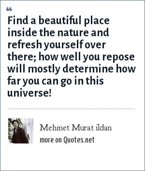 Mehmet Murat ildan: Find a beautiful place inside the nature and refresh yourself over there; how well you repose will mostly determine how far you can go in this universe!