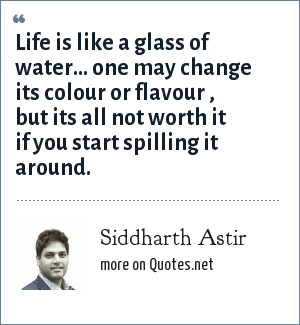 Siddharth Astir: Life is like a glass of water... one may change its colour or flavour , but its all not worth it if you start spilling it around.