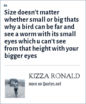KIZZA RONALD: Size doesn't matter whether small or big thats why a bird can be far and see a worm with its small eyes which u can't see from that height with your bigger eyes