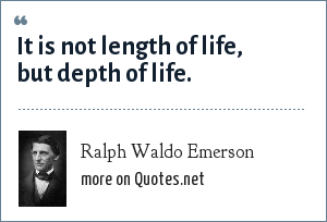 Ralph Waldo Emerson: It is not length of life, but depth of life.