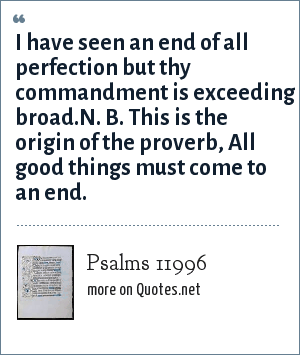 Psalms 11996: I have seen an end of all perfection but thy commandment is exceeding broad.N. B. This is the origin of the proverb, All good things must come to an end.