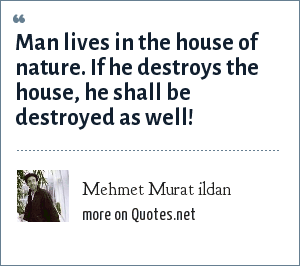 Mehmet Murat ildan: Man lives in the house of nature. If he destroys the house, he shall be destroyed as well!
