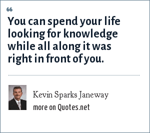 Kevin Sparks Janeway: You can spend your life looking for knowledge while all along it was right in front of you.
