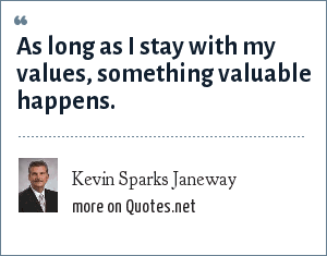 Kevin Sparks Janeway: As long as I stay with my values, something valuable happens.
