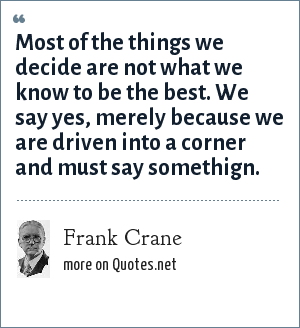 Frank Crane: Most of the things we decide are not what we know to be the best. We say yes, merely because we are driven into a corner and must say somethign.