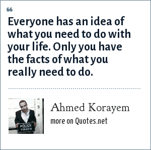 Ahmed Korayem: Everyone has an idea of what you need to do with your life. Only you have the facts of what you really need to do.