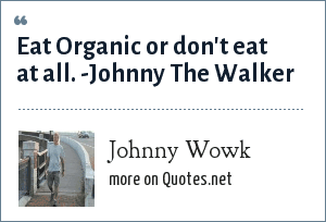 Johnny Wowk: Eat Organic or don't eat at all. -Johnny The Walker