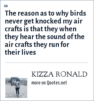 KIZZA RONALD: The reason as to why birds never get knocked my air crafts is that they when they hear the sound of the air crafts they run for their lives