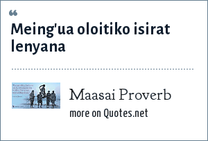 Maasai Proverb: Meing'ua oloitiko isirat lenyana