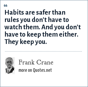 Frank Crane: Habits are safer than rules you don't have to watch them. And you don't have to keep them either. They keep you.