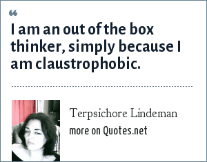 Terpsichore Lindeman: I am an out of the box thinker, simply because I am claustrophobic.