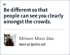 Mehmet Murat ildan: Be different so that people can see you clearly amongst the crowds.
