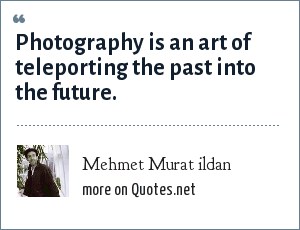 Mehmet Murat ildan: Photography is an art of teleporting the past into the future.