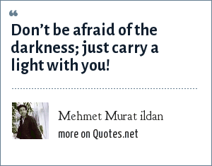 Mehmet Murat ildan: Don't be afraid of the darkness; just carry a light with you!