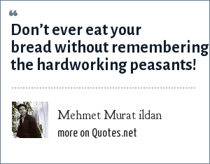 Mehmet Murat ildan: Don't ever eat your bread without remembering the hardworking peasants!