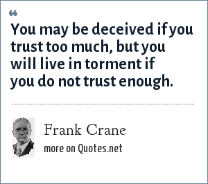 Frank Crane: You may be deceived if you trust too much, but you will live in torment if you do not trust enough.