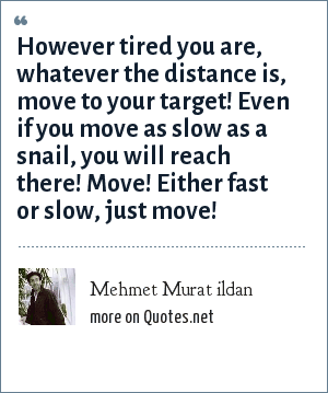 Mehmet Murat ildan: However tired you are, whatever the distance is, move to your target! Even if you move as slow as a snail, you will reach there! Move! Either fast or slow, just move!