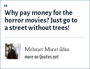 Mehmet Murat ildan: Why pay money for the horror movies? Just go to a street without trees!