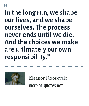"""Eleanor Roosevelt: In the long run, we shape our lives, and we shape ourselves. The process never ends until we die. And the choices we make are ultimately our own responsibility."""""""