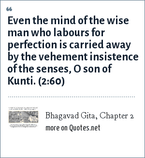 Bhagavad Gita, Chapter 2: Even the mind of the wise man who labours for perfection is carried away by the vehement insistence of the senses, O son of Kunti. (2:60)