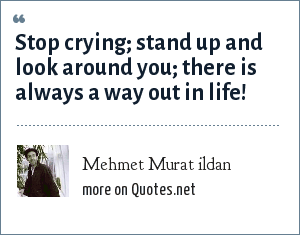 Mehmet Murat ildan: Stop crying; stand up and look around you; there is always a way out in life!