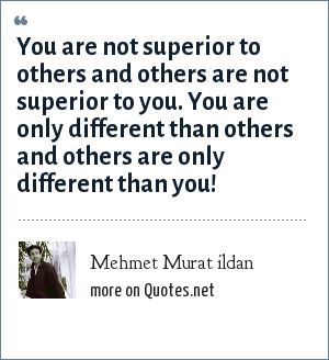 Mehmet Murat ildan: You are not superior to others and others are not superior to you. You are only different than others and others are only different than you!