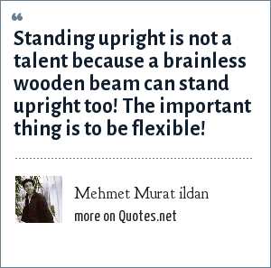Mehmet Murat ildan: Standing upright is not a talent because a brainless wooden beam can stand upright too! The important thing is to be flexible!
