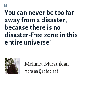 Mehmet Murat ildan: You can never be too far away from a disaster, because there is no disaster-free zone in this entire universe!