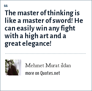 Mehmet Murat ildan: The master of thinking is like a master of sword! He can easily win any fight with a high art and a great elegance!
