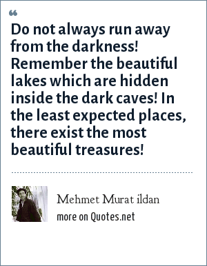 Mehmet Murat ildan: Do not always run away from the darkness! Remember the beautiful lakes which are hidden inside the dark caves! In the least expected places, there exist the most beautiful treasures!