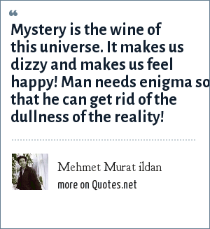 Mehmet Murat ildan: Mystery is the wine of this universe. It makes us dizzy and makes us feel happy! Man needs enigma so that he can get rid of the dullness of the reality!