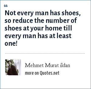 Mehmet Murat ildan: Not every man has shoes, so reduce the number of shoes at your home till every man has at least one!