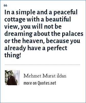Mehmet Murat ildan: In a simple and a peaceful cottage with a beautiful view, you will not be dreaming about the palaces or the heaven, because you already have a perfect thing!