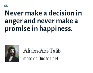 Ali ibn-Abi-Talib: Never make a decision in anger and never make a promise in happiness.