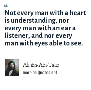 Ali ibn-Abi-Talib: Not every man with a heart is understanding, nor every man with an ear a listener, and nor every man with eyes able to see.