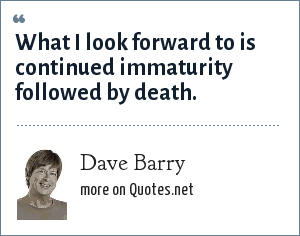 Dave Barry: What I look forward to is continued immaturity followed by death.