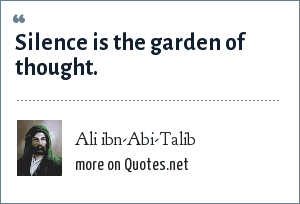 Ali ibn-Abi-Talib: Silence is the garden of thought.