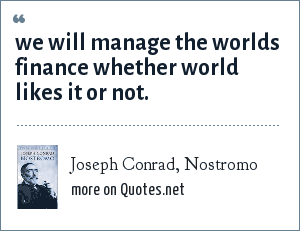 Joseph Conrad, Nostromo: we will manage the worlds finance whether world likes it or not.