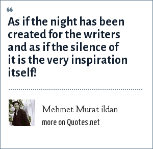 Mehmet Murat ildan: As if the night has been created for the writers and as if the silence of it is the very inspiration itself!