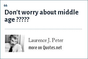Laurence J. Peter: Don't worry about middle age ?????
