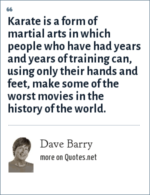 Dave Barry: Karate is a form of martial arts in which people who have had years and years of training can, using only their hands and feet, make some of the worst movies in the history of the world.