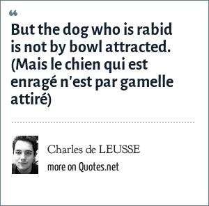 Charles de LEUSSE: But the dog who is rabid is not by bowl attracted. (Mais le chien qui est enragé n'est par gamelle attiré)